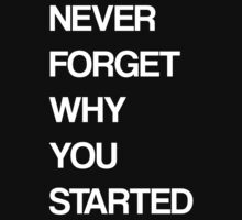 Never forget why you started by funnyshirts