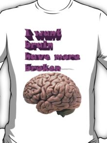 I want brain have more broken T-Shirt