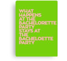 WHAT HAPPENS AT THE BACHELORETTE PARTY STAYS AT THE BACHELOETTE PARTY Canvas Print