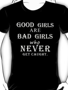 Good girls are bad girls who never get caught (white) T-Shirt