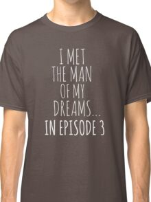 i met the man of my dreams... in episode 3 (white) Classic T-Shirt