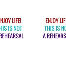 Enjoy life! This is not a rehearsal by IdeasForArtists