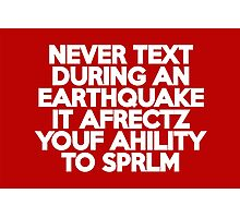 Never text during an earthquake It afrectz youf ahility to sprlm Photographic Print