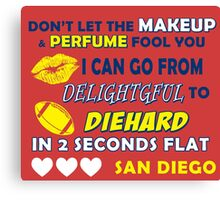 dont let the makeup and perfume fool you i can go from delightful to diehard in 2 seconds flat san diego Canvas Print