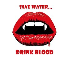 Save Water, Drink Blood by bethanyyhelenn
