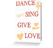 Dance Sing Give Love T-shirt Greeting Card