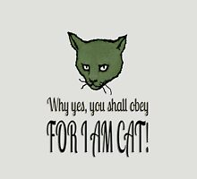 Why yes, you shall obey, FOR I AM CAT! Unisex T-Shirt