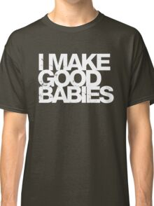 I Make Good Babies Classic T-Shirt