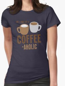 Ok, I may be a COFFEE-AHOLIC Womens Fitted T-Shirt