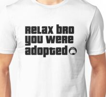 Relax Bro you were Adopted Unisex T-Shirt