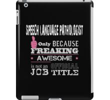 Speech Language Pathologist Only Because Freaking Awesome Is Not An Official Job Title - Tshirt & Accessories iPad Case/Skin