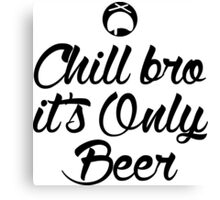 Chill Bro it's only Beer Canvas Print