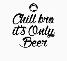 Chill Bro it's only Beer Unisex T-Shirt