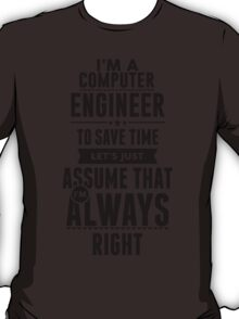 I am a Computer Engineer to save time lets just assume I am always right T-Shirt