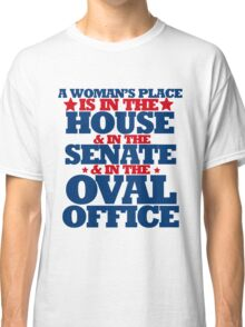 A woman's place is in the house and senate and oval office Classic T-Shirt