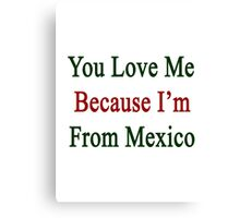You Love Me Because I'm From Mexico  Canvas Print