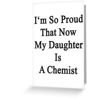 I'm So Proud That Now My Daughter Is A Chemist  Greeting Card