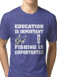 Education is important but fishing is importanter Tri-blend T-Shirt
