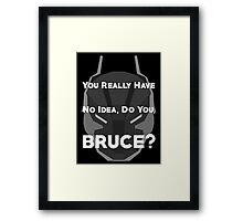 You Really Have No Idea, Do You Bruce - White Text Framed Print