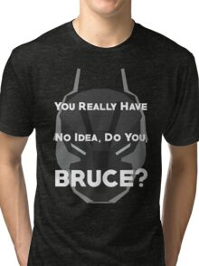 You Really Have No Idea, Do You Bruce - White Text Tri-blend T-Shirt