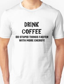 Drink Coffee Do Stupid Things Faster With More Energy! Unisex T-Shirt