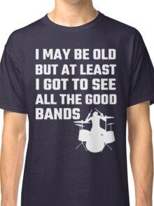 I May Be Old But At Least I Got To See All The Good Bands Classic T-Shirt