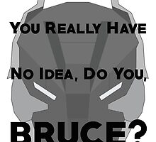 You Really Have No Idea, Do You Bruce - Black Text by CheekySherwin