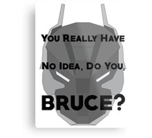 You Really Have No Idea, Do You Bruce - Black Text Metal Print