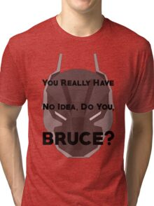 You Really Have No Idea, Do You Bruce - Black Text Tri-blend T-Shirt