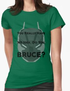 You Really Have No Idea, Do You Bruce - Black Text Womens Fitted T-Shirt