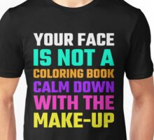Your Face Is Not A Coloring Book Calm Down With The Makeup Unisex T-Shirt