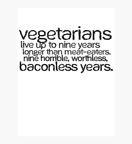 Vegetarians live up to nine years longer than meat-eaters. Nine horrible, worthless, baconless years. Photographic Print