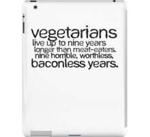 Vegetarians live up to nine years longer than meat-eaters. Nine horrible, worthless, baconless years. iPad Case/Skin