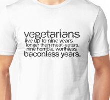 Vegetarians live up to nine years longer than meat-eaters. Nine horrible, worthless, baconless years. Unisex T-Shirt