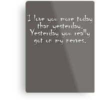 I love you more today than yesterday. Yesterday you really got on my nerves. Metal Print