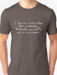 I love you more today than yesterday. Yesterday you really got on my nerves. Unisex T-Shirt
