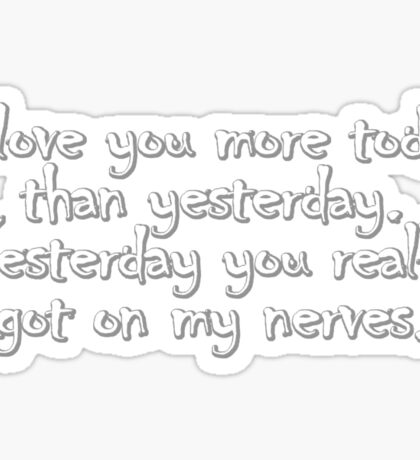 I love you more today than yesterday. Yesterday you really got on my nerves. Sticker