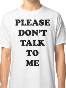 Please Don't Talk To Me Classic T-Shirt
