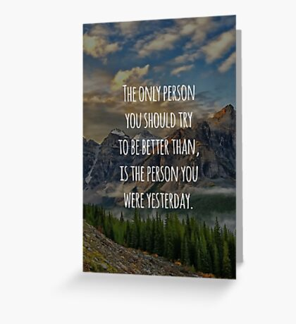 Inspirational Quote - The Only Person You Should Try To Be Better Than, Is The Person You Were Yesterday Greeting Card