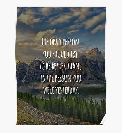 Inspirational Quote - The Only Person You Should Try To Be Better Than, Is The Person You Were Yesterday Poster