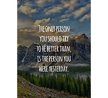 Inspirational Quote - The Only Person You Should Try To Be Better Than, Is The Person You Were Yesterday Photographic Print
