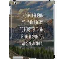 Inspirational Quote - The Only Person You Should Try To Be Better Than, Is The Person You Were Yesterday iPad Case/Skin
