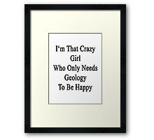 I'm That Crazy Girl Who Only Needs Geology To Be Happy  Framed Print