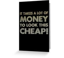 It takes a lot of money to look this cheap! Greeting Card