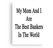 My Mom And I Are The Best Bankers In The World  Canvas Print