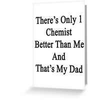 There's Only 1 Chemist Better Than Me And That's My Dad  Greeting Card