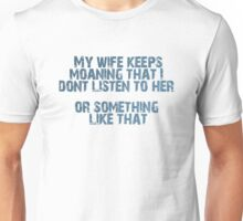 My wife keeps moaning that i dont listen to her, or something like that Unisex T-Shirt