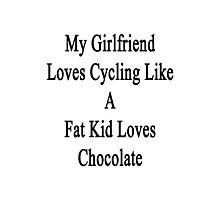 My Girlfriend Loves Cycling Like A Fat Kid Loves Chocolate  Photographic Print