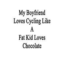 My Boyfriend Loves Cycling Like A Fat Kid Loves Chocolate  Photographic Print
