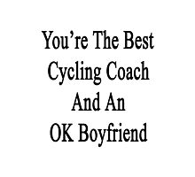 You're The Best Cycling Coach And An OK Boyfriend Photographic Print